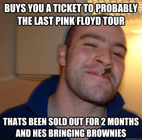 buys you a ticket to probably the last pink floyd tour thats - Good Guy Greg