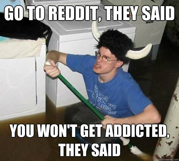 go to reddit they said you wont get addicted they said - They said