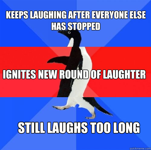 keeps laughing after everyone else has stopped ignites new r - Socially Awkward Awesome Awkward Penguin
