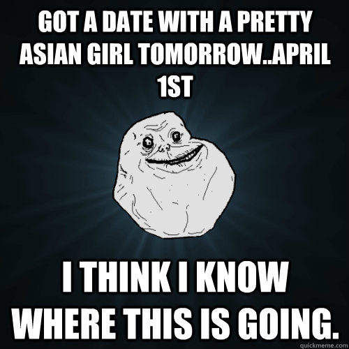 got a date with a pretty asian girl tomorrowapril 1st i th - Forever Alone