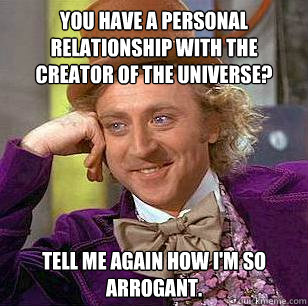 you have a personal relationship with the creator of the uni - Condescending Wonka