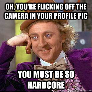 oh youre flicking off the camera in your profile pic you m - Condescending Wonka