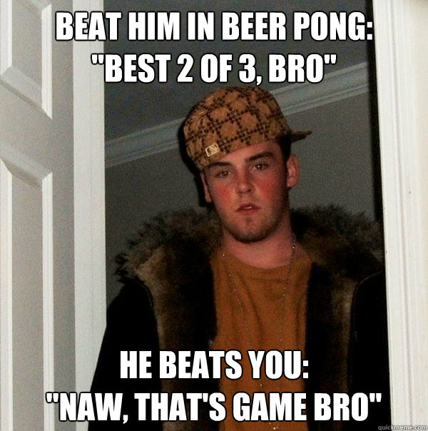 beat him in beer pong best 2 of 3 bro he beats you naw - Scumbag Steve
