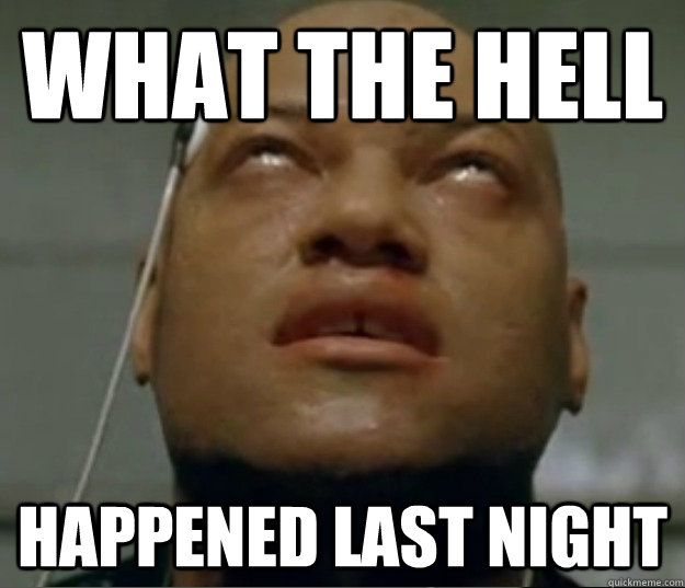 what the hell happened last night - Hangover Morpheus