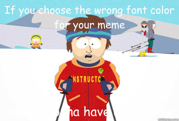 if you choose the wrong font color for your meme youre gonn - Super Cool Ski Instructor