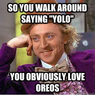 "so you walk around saying ""yolo"" you obviously love oreos ... You Obviously Love Oreos"