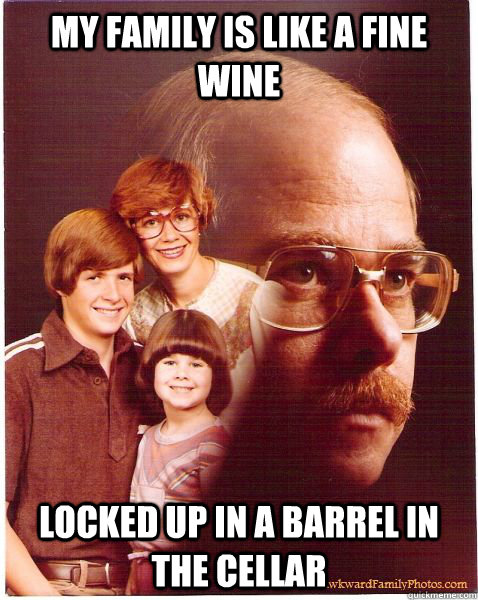 my family is like a fine wine locked up in a barrel in the c - Vengeance Dad