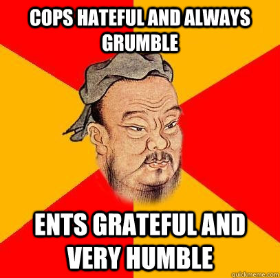 cops hateful and always grumble ents grateful and very humbl - Confucius says