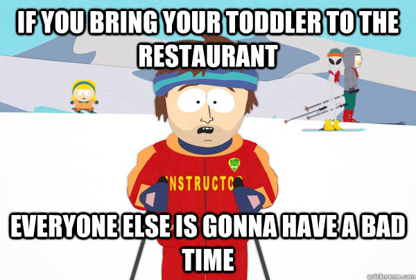 if you bring your toddler to the restaurant everyone else is - Super Cool Ski Instructor
