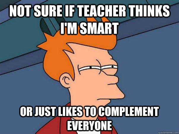 not sure if teacher thinks im smart or just likes to comple - Futurama Fry