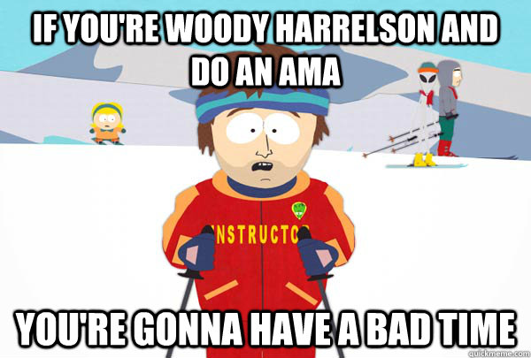 if youre woody harrelson and do an ama youre gonna have a  - Super Cool Ski Instructor