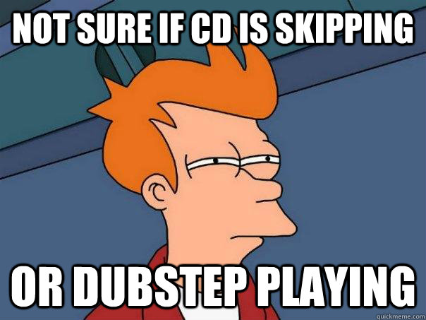 not sure if cd is skipping or dubstep playing - Futurama Fry