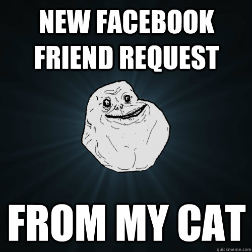 new facebook friend request from my cat - Forever Alone