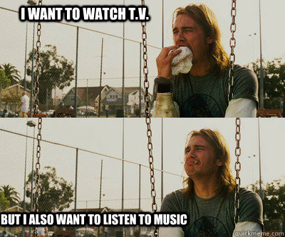 i want to watch tv but i also want to listen to music - First World Stoner Problems