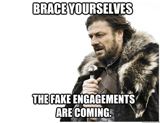 brace yourselves the fake engagements are coming  - Imminent Ned