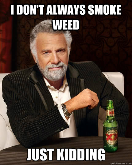 i dont always smoke weed just kidding - The Most Interesting Man In The World