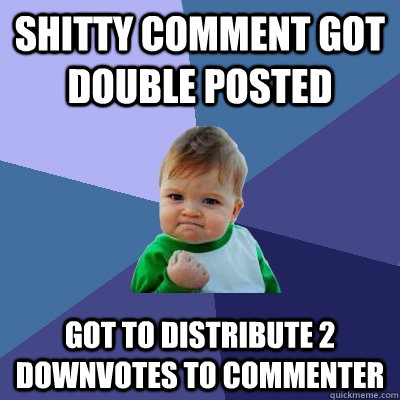 shitty comment got double posted got to distribute 2 downvot - Success Kid