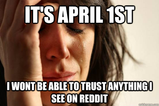 its april 1st i wont be able to trust anything i see on red - First World Problems
