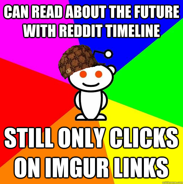 can read about the future with reddit timeline still only cl - Scumbag Redditor