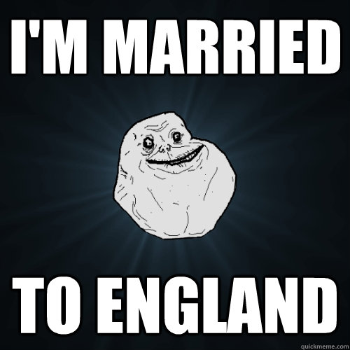 im married to england - Forever Alone