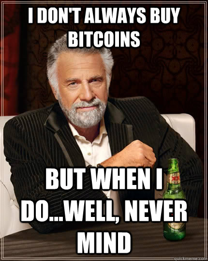 i dont always buy bitcoins but when i dowell never mind - The Most Interesting Man In The World