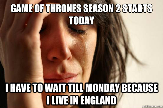 game of thrones season 2 starts today i have to wait till mo - First World Problems