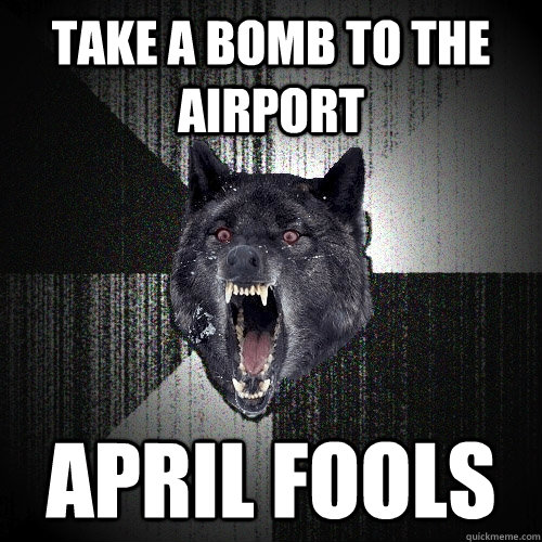 take a bomb to the airport april fools - Insanity Wolf