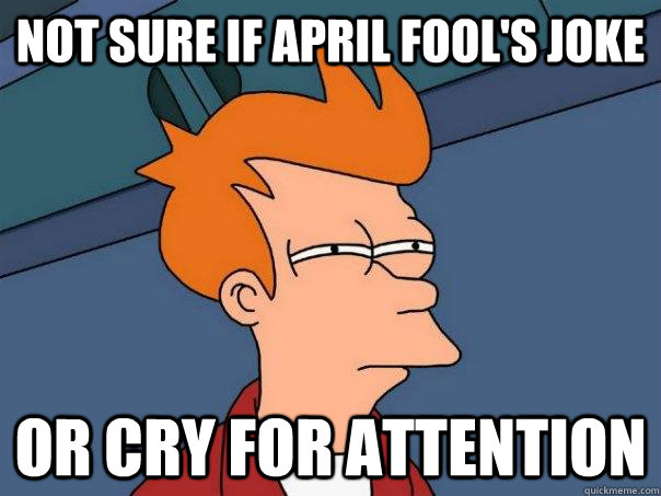 not sure if april fools joke or cry for attention - Futurama Fry