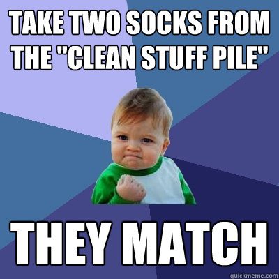take two socks from the clean stuff pile they match - Success Kid