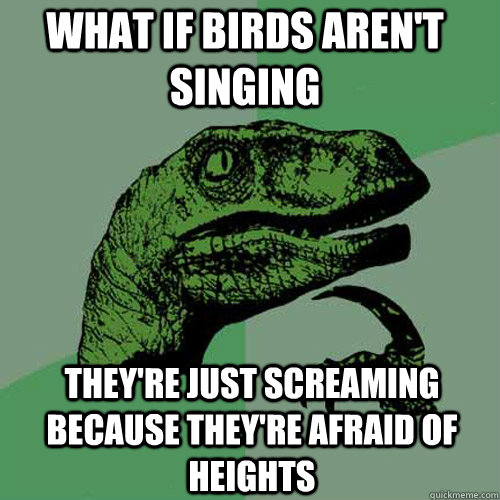 what if birds arent singing theyre just screaming because - Philosoraptor