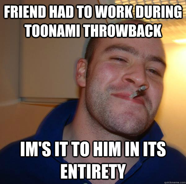 friend had to work during toonami throwback ims it to him i - Good Guy Greg