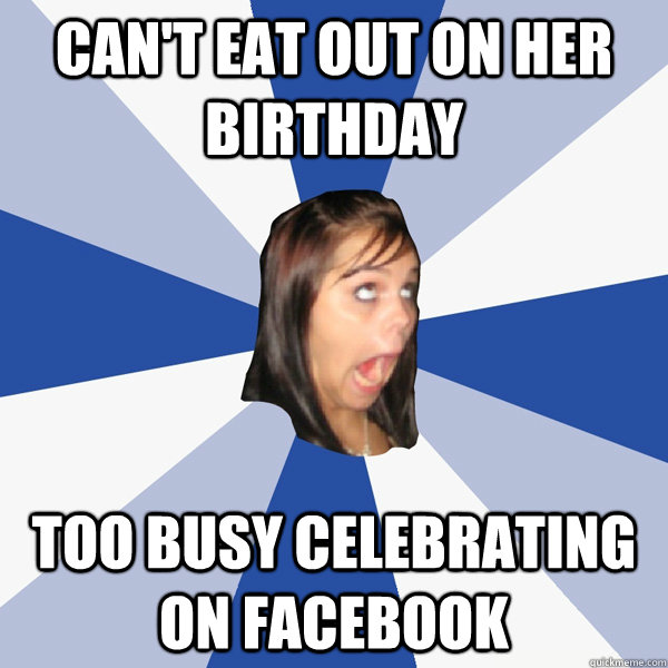 cant eat out on her birthday too busy celebrating on facebo - Annoying Facebook Girl