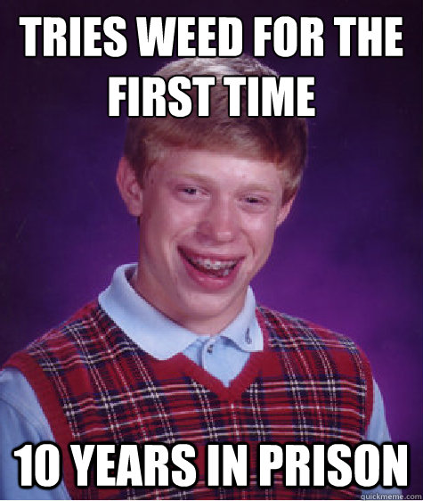 tries weed for the first time 10 years in prison - Bad Luck Brian