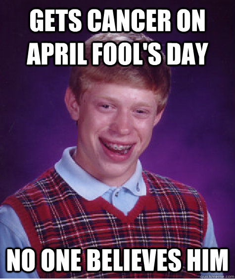 gets cancer on april fools day no one believes him - Bad Luck Brian
