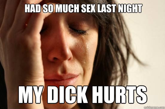  had so much sex last night my dick hurts - First World Problems