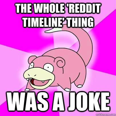 the whole reddit timeline thing was a joke - Slowpoke