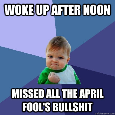 woke up after noon missed all the april fools bullshit - Success Kid
