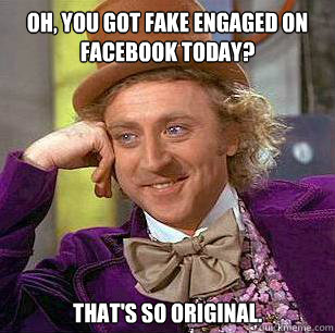 oh you got fake engaged on facebook today thats so origin - Condescending Wonka