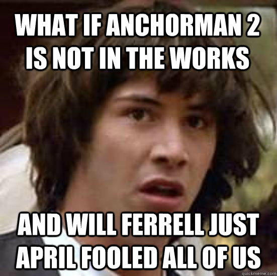 what if anchorman 2 is not in the works and will ferrell jus - conspiracy keanu