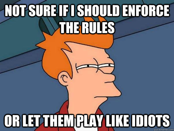 not sure if i should enforce the rules or let them play like - Futurama Fry