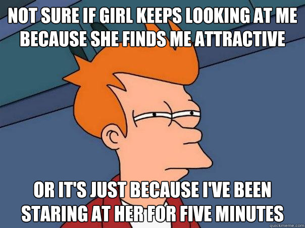 not sure if girl keeps looking at me because she finds me at - Futurama Fry