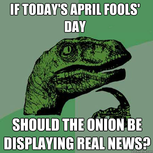 if todays april fools day should the onion be displaying r - Philosoraptor