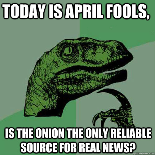 today is april fools is the onion the only reliable source  - Philosoraptor