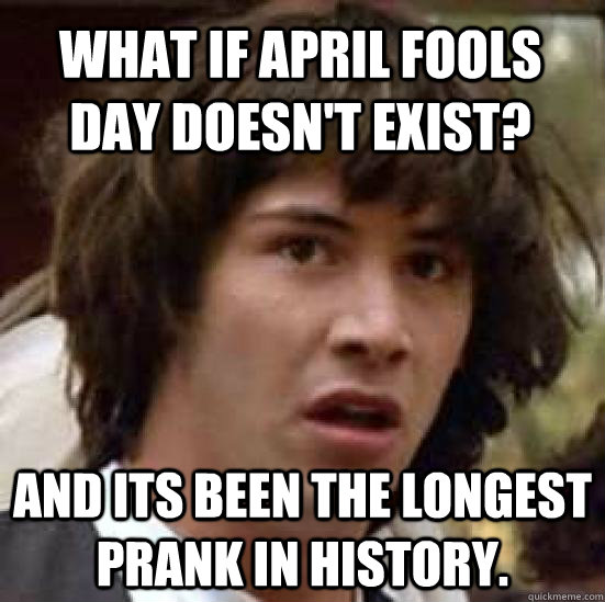 what if april fools day doesnt exist and its been the long - conspiracy keanu