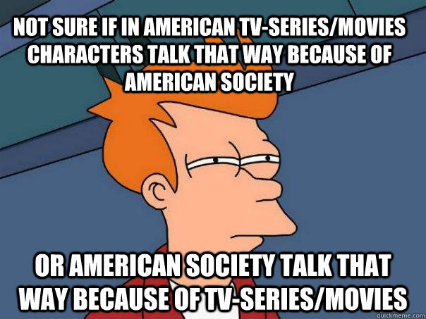 not sure if in american tvseriesmovies characters talk tha - Futurama Fry
