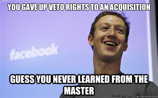 you gave up veto rights to an acquisition guess you never le - Zuckerberg