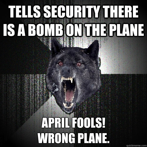 tells security there is a bomb on the plane april fools wr - Insanity Wolf