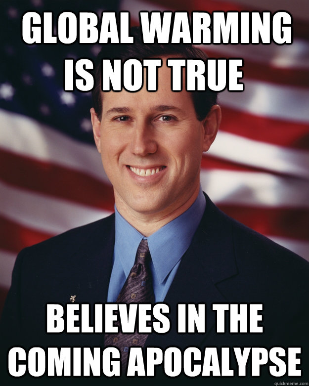 global warming is not true believes in the coming apocalyps - Rick Santorum