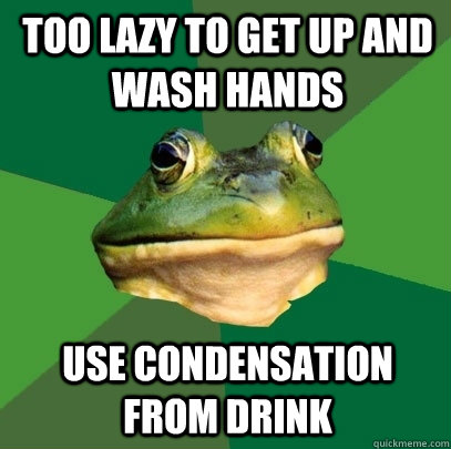 too lazy to get up and wash hands use condensation from drin - Foul Bachelor Frog