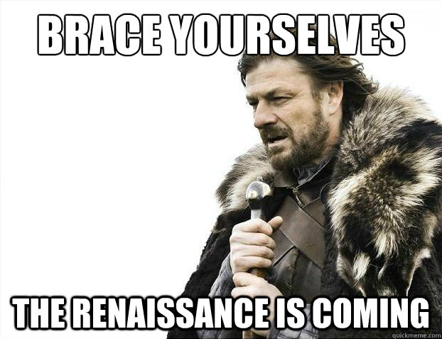brace yourselves the renaissance is coming - Brace Yourselves - Borimir